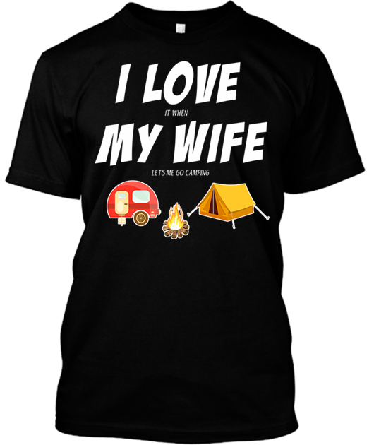 32e711bceb5b I Love It When My Wife Lets Me Go Camping - Unique Camping T Shirts